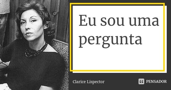 Eu sou uma pergunta... Frase de Clarice Lispector.