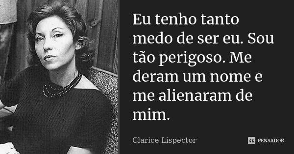 Eu tenho tanto medo de ser eu. Sou tão perigoso. Me deram um nome e me alienaram de mim.... Frase de Clarice Lispector.