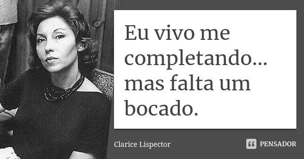 Eu vivo me completando... mas falta um bocado.... Frase de Clarice Lispector.