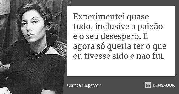 Experimentei quase tudo, inclusive a paixão e o seu desespero. E agora só queria ter o que eu tivesse sido e não fui.... Frase de Clarice Lispector.