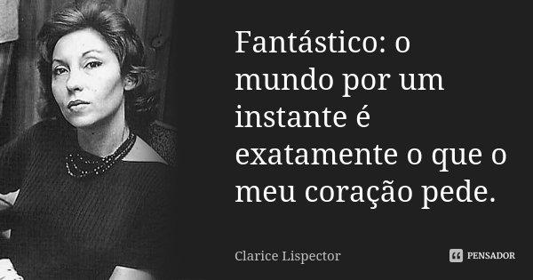 Fantástico: o mundo por um instante é exatamente o que o meu coração pede.... Frase de Clarice Lispector.