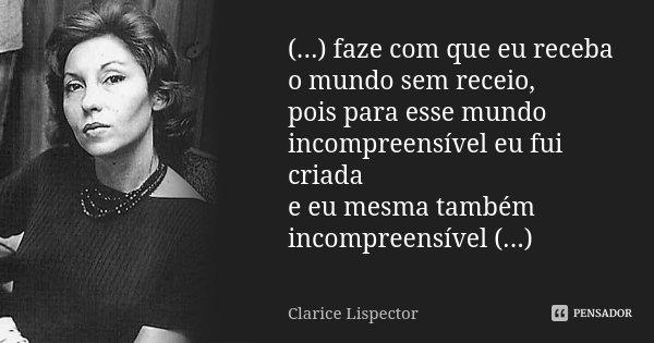 (...) faze com que eu receba o mundo sem receio, pois para esse mundo incompreensível eu fui criada e eu mesma também incompreensível (...)... Frase de Clarice Lispector.