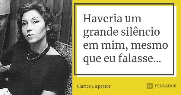 Haveria um grande silêncio em mim, mesmo que eu falasse...... Frase de Clarice Lispector.