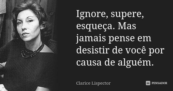 Ignore, supere, esqueça. Mas jamais pense em desistir de você por causa de alguém.... Frase de Clarice Lispector.