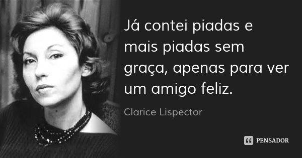 Já contei piadas e mais piadas sem graça, apenas para ver um amigo feliz.... Frase de Clarice Lispector.
