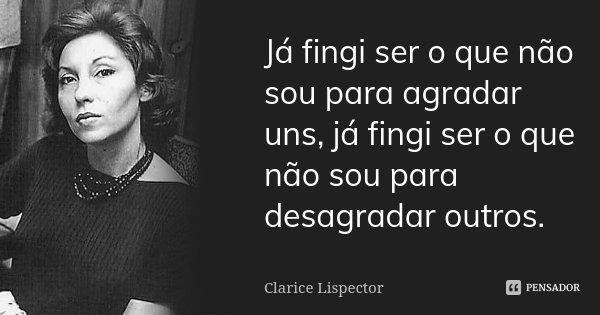 Já fingi ser o que não sou para agradar uns, já fingi ser o que não sou para desagradar outros.... Frase de Clarice Lispector.