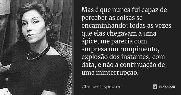 Mas é que nunca fui capaz de perceber as coisas se encaminhando; todas as vezes que elas chegavam a uma ápice, me parecia com surpresa um rompimento, explosão d... Frase de Clarice Lispector.