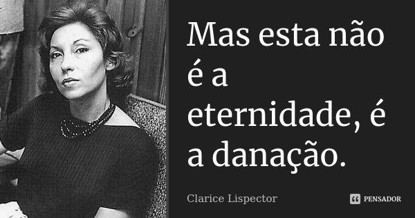 Mas esta não é a eternidade, é a danação.... Frase de Clarice Lispector.