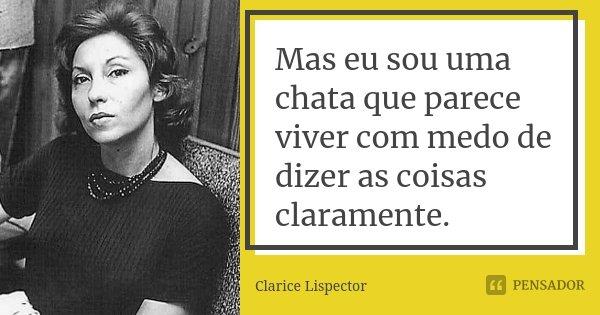 Mas eu sou uma chata que parece viver com medo de dizer as coisas claramente.... Frase de Clarice Lispector.