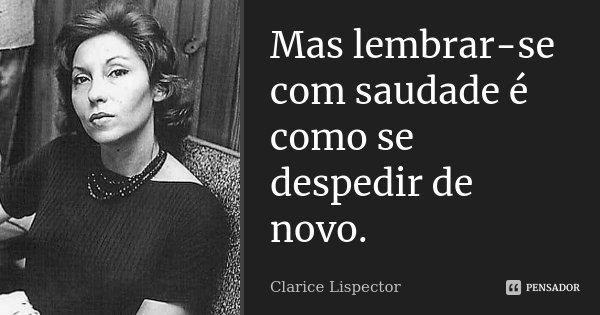 Mas lembrar-se com saudade é como se despedir de novo.... Frase de Clarice Lispector.