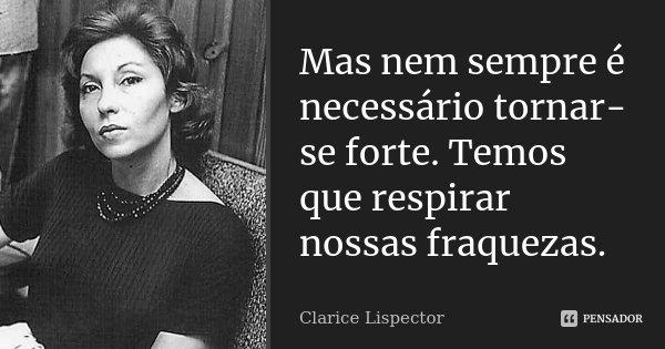 Mas nem sempre é necessário tornar-se forte. Temos que respirar nossas fraquezas.... Frase de Clarice Lispector.