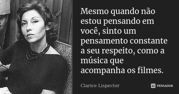 Mesmo quando não estou pensando em você, sinto um pensamento constante a seu respeito, como a música que acompanha os filmes.... Frase de Clarice Lispector.