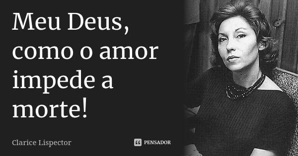 Meu Deus, como o amor impede a morte!... Frase de Clarice Lispector.