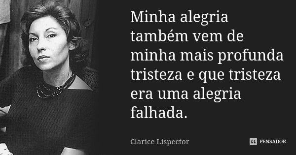 Minha alegria também vem de minha mais profunda tristeza e que tristeza era uma alegria falhada.... Frase de Clarice Lispector.