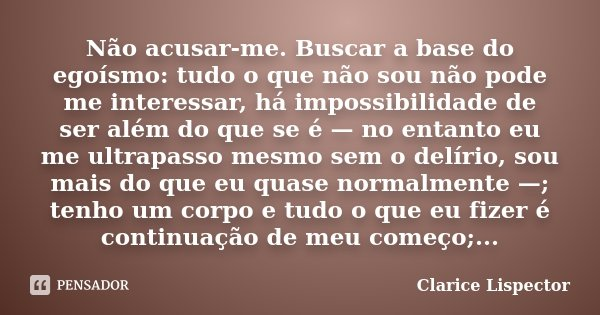 Não acusar-me. Buscar a base do egoísmo: tudo o que não sou não pode me interessar, há impossibilidade de ser além do que se é — no entanto eu me ultrapasso mes... Frase de Clarice Lispector.