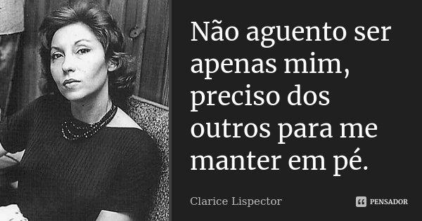 Não aguento ser apenas mim, preciso dos outros para me manter em pé.... Frase de Clarice Lispector.