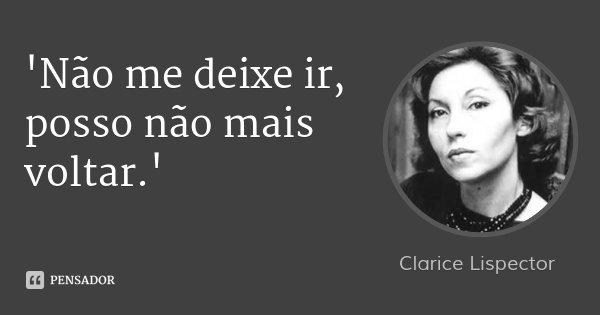 'Não me deixe ir, posso não mais voltar.'... Frase de Clarice Lispector.