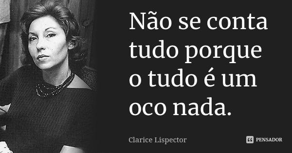 Não se conta tudo porque o tudo é um oco nada.... Frase de Clarice Lispector.