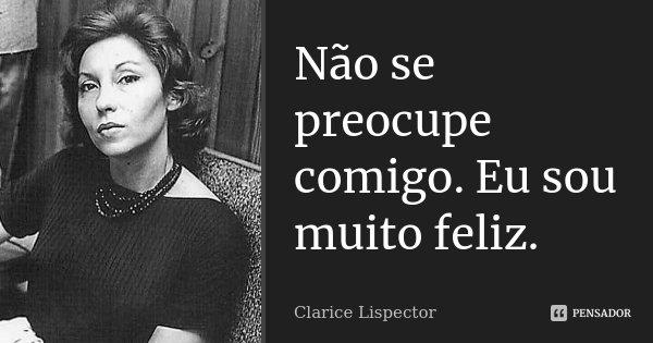 Não se preocupe comigo. Eu sou muito feliz.... Frase de Clarice Lispector.
