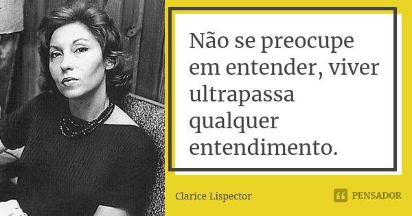 Não se preocupe em entender, viver ultrapassa qualquer entendimento.... Frase de Clarice Lispector.