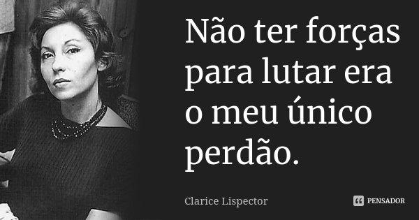 Não ter forças para lutar era o meu único perdão.... Frase de Clarice Lispector.