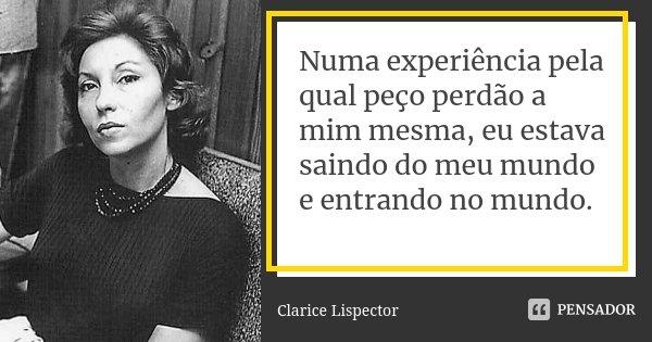 Numa experiência pela qual peço perdão a mim mesma, eu estava saindo do meu mundo e entrando no mundo.... Frase de Clarice Lispector.