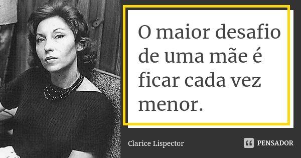 O maior desafio de uma mãe é ficar cada vez menor.... Frase de Clarice Lispector.