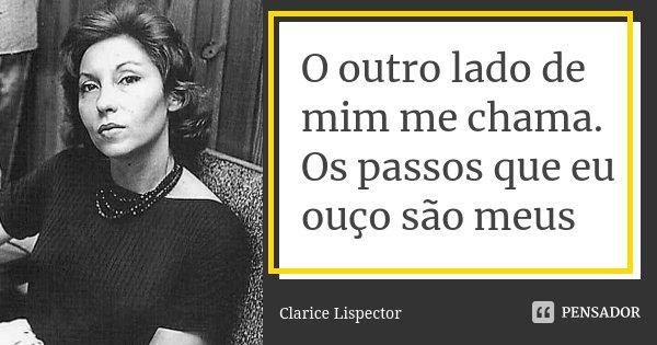 O outro lado de mim me chama. Os passos que eu ouço são meus... Frase de Clarice Lispector.