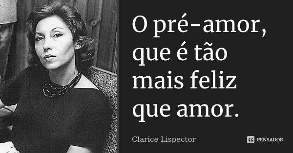 O pré-amor, que é tão mais feliz que amor.... Frase de Clarice Lispector.