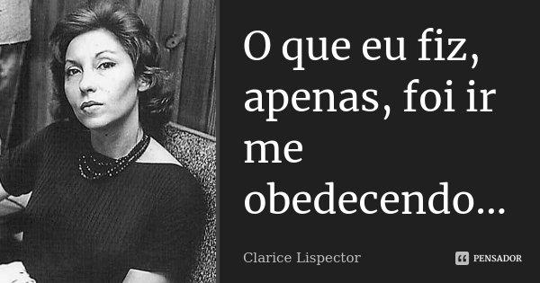 O que eu fiz, apenas, foi ir me obedecendo...... Frase de Clarice Lispector.