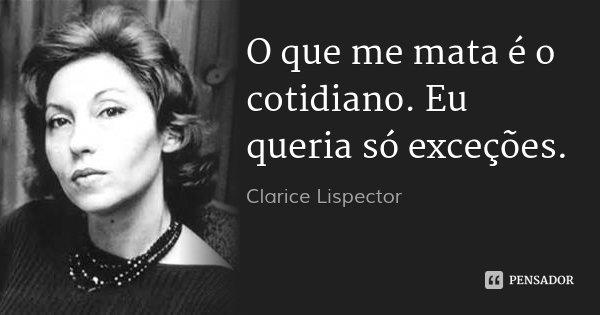 O que me mata é o cotidiano. Eu queria só exceções.... Frase de Clarice Lispector.
