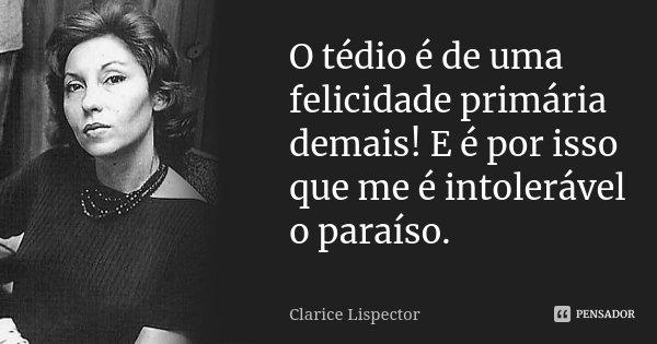 O tédio é de uma felicidade primária demais! E é por isso que me é intolerável o paraíso.... Frase de Clarice Lispector.