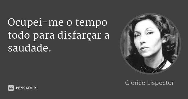 Ocupei-me o tempo todo para disfarçar a saudade.... Frase de Clarice Lispector.