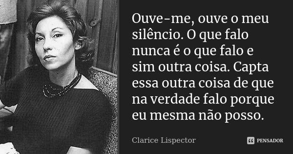 Ouve-me, ouve o meu silêncio. O que falo nunca é o que falo e sim outra coisa. Capta essa outra coisa de que na verdade falo porque eu mesma não posso.... Frase de Clarice Lispector.