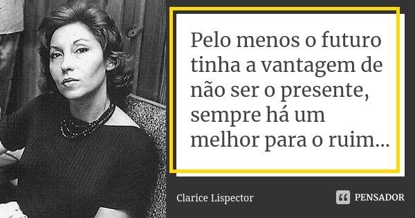 Pelo menos o futuro tinha a vantagem de não ser o presente, sempre há um melhor para o ruim…... Frase de Clarice Lispector.