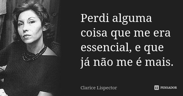 Perdi alguma coisa que me era essencial, e que já não me é mais.... Frase de Clarice Lispector.