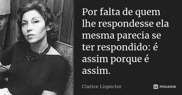 Por falta de quem lhe respondesse ela mesma parecia se ter respondido: é assim porque é assim.... Frase de Clarice Lispector.