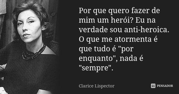 """Por que quero fazer de mim um herói? Eu na verdade sou antiheróica. O que me atormenta é que tudo é """"por enquanto"""", nada é """"sempre"""".... Frase de Clarice Lispector."""