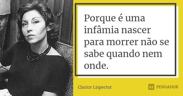 Porque é uma infâmia nascer para morrer não se sabe quando nem onde.... Frase de Clarice Lispector.
