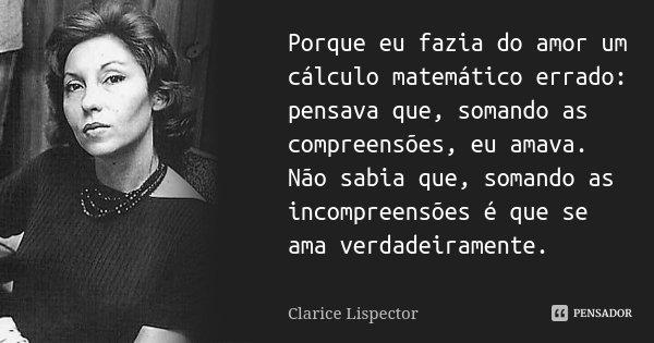 Porque eu fazia do amor um cálculo matemático errado: pensava que, somando as compreensões, eu amava. Não sabia que, somando as incompreensões é que se ama verd... Frase de Clarice Lispector.