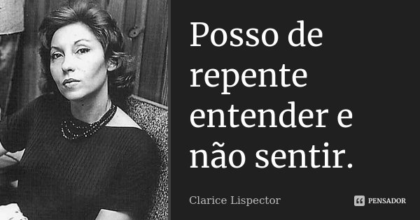 Posso de repente entender e não sentir.... Frase de Clarice Lispector.