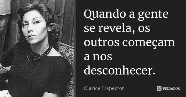 Quando a gente se revela, os outros começam a nos desconhecer.... Frase de Clarice Lispector.