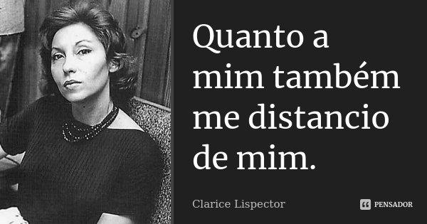 Quanto a mim também me distancio de mim.... Frase de Clarice Lispector.