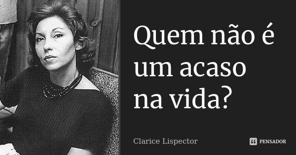 Quem não é um acaso na vida?... Frase de Clarice Lispector.
