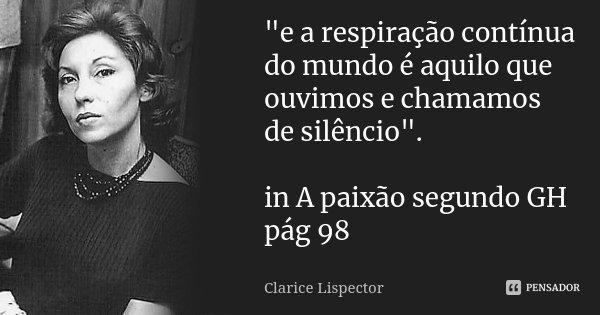 """""""e a respiração contínua do mundo é aquilo que ouvimos e chamamos de silêncio"""". in A paixão segundo GH pág 98... Frase de Clarice Lispector."""