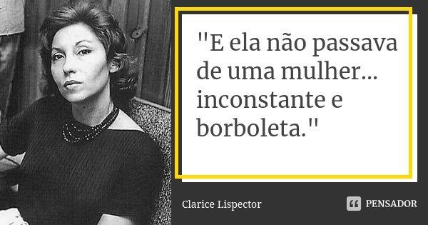 """""""E ela não passava de uma mulher... inconstante e borboleta.""""... Frase de Clarice Lispector."""