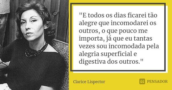 """""""E todos os dias ficarei tão alegre que incomodarei os outros, o que pouco me importa, já que eu tantas vezes sou incomodada pela alegria superficial e dig... Frase de Clarice Lispector."""