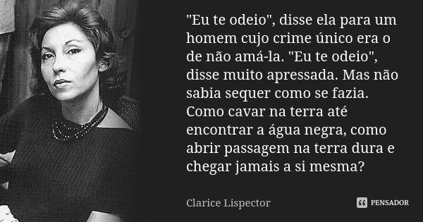 """""""Eu te odeio"""", disse ela para um homem cujo crime único era o de não amá-la. """"Eu te odeio"""", disse muito apressada. Mas não sabia sequer como... Frase de Clarice Lispector."""