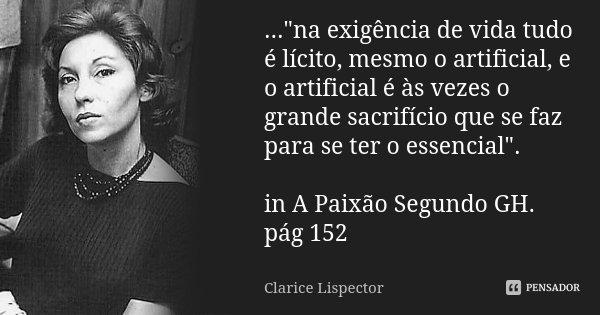 """...""""na exigência de vida tudo é lícito, mesmo o artificial, e o artificial é às vezes o grande sacrifício que se faz para se ter o essencial"""". in A Pa... Frase de Clarice Lispector."""