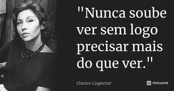 """""""Nunca soube ver sem logo precisar mais do que ver.""""... Frase de Clarice Lispector."""